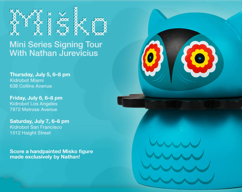 Misko Mini Series Signing Tour - Thursday, July 5, 6-8 pm Kidrobot Miami, 638 Collins Avenue - Friday, July 6, 6-8 pm Kidrobot Los Angeles, 7972 Melrose Avenue - Saturday, July 7, 6-8 pm Kidrobot San Francisco 1512 Haight Street - Score a handpainted Misko figure made exclusively by Nathan!